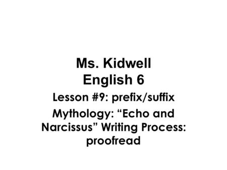 "Ms. Kidwell English 6 Lesson #9: prefix/suffix Mythology: ""Echo and Narcissus"" Writing Process: proofread."