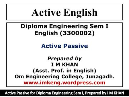 Active English Diploma Engineering Sem I English (3300002) Active Passive Prepared by I M KHAN (Asst. Prof. in English) Om Engineering College, Junagadh.