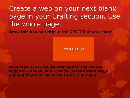 Create a web on your next blank page in your Crafting section. Use the whole page. Draw this box and title in the CENTER of your page. Now draw FOUR boxes.