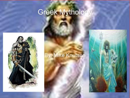 Greek Mythology By: Mike Knutson.