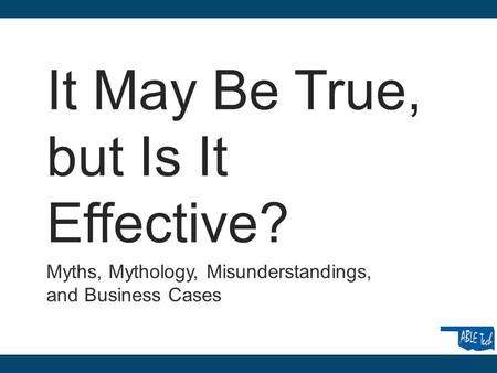 It May Be True, but Is It Effective? Myths, Mythology, Misunderstandings, and Business Cases.