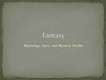 Mythology, Epics, and Mystical Worlds. Fantasy - A genre of fiction that commonly uses magic and other supernatural phenomena as a primary plot element,