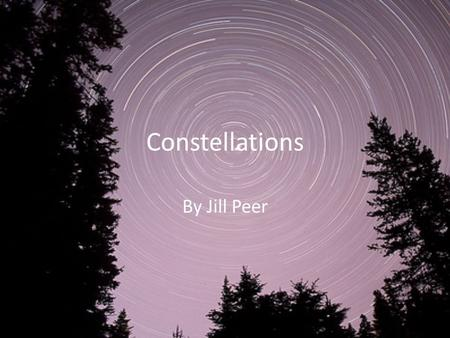 Constellations By Jill Peer. What are Constellations? A group of stars in the sky Named after an object, animal or mythological being that supposedly.