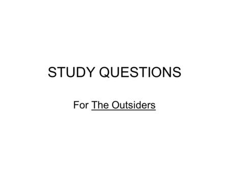 STUDY QUESTIONS For The Outsiders. Chapter 1 1.Who is the narrator of this story? 2.What is the name of the other greaser gang? 3.Who does Ponyboy live.