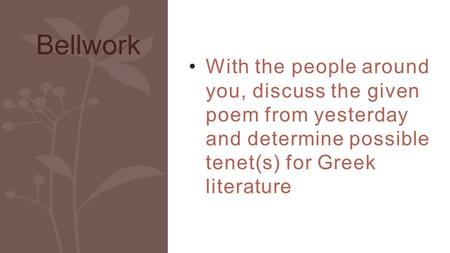 With the people around you, discuss the given poem from yesterday and determine possible tenet(s) for Greek literature Bellwork.