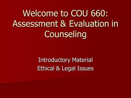 Welcome to COU 660: Assessment & Evaluation in Counseling Introductory Material Ethical & Legal Issues.
