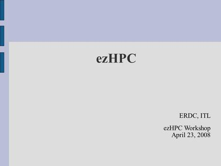 EzHPC ERDC, ITL ezHPC Workshop April 23, 2008. Problem HPC tools are primarily command line Hard to remember syntax to accomplish things Not everyone.
