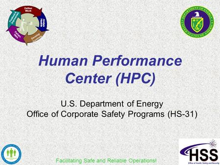 Facilitating Safe and Reliable Operations! Human Performance Center (HPC) U.S. Department of Energy Office of Corporate Safety Programs (HS-31) Define.