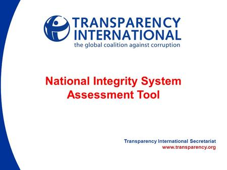 Transparency International Secretariat www.transparency.org National Integrity System Assessment Tool.