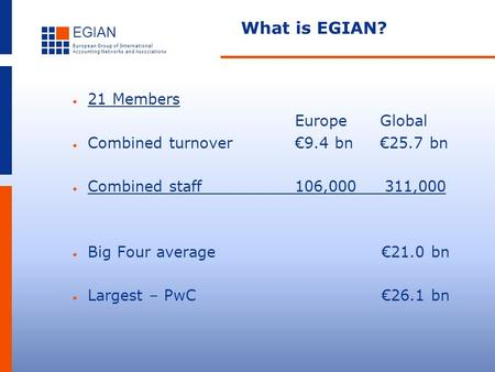 EGIAN European Group of International Accounting Networks and Associations What is EGIAN?  21 Members Europe Global  Combined turnover€9.4 bn €25.7 bn.