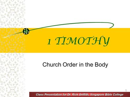 1 1 TIMOTHY Church Order in the Body Class Presentation for Dr. Rick Griffith, Singapore Bible College.