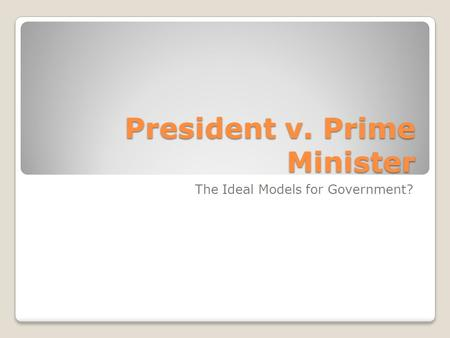 President v. Prime Minister The Ideal Models for Government?