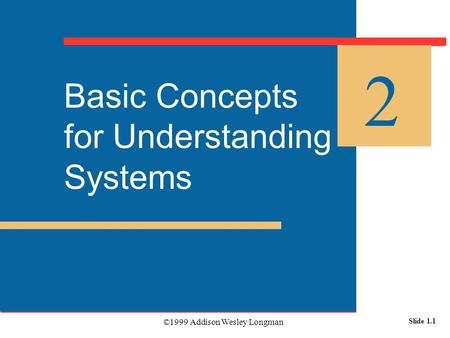 ©1999 Addison Wesley Longman Slide 1.1 Basic Concepts for Understanding Systems 2.