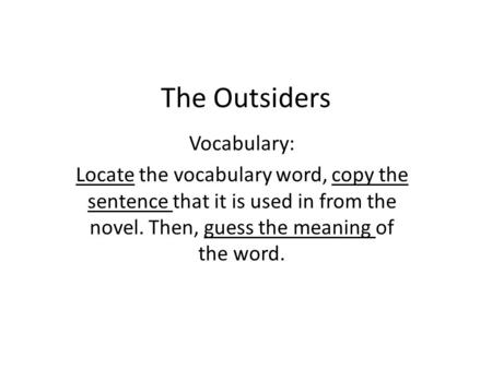 The Outsiders Vocabulary: Locate the vocabulary word, copy the sentence that it is used in from the novel. Then, guess the meaning of the word.