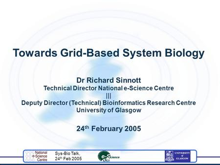 Sys-Bio Talk, 24 th Feb 2005 Towards Grid-Based System Biology Dr Richard Sinnott Technical Director National e-Science Centre ||| Deputy Director (Technical)