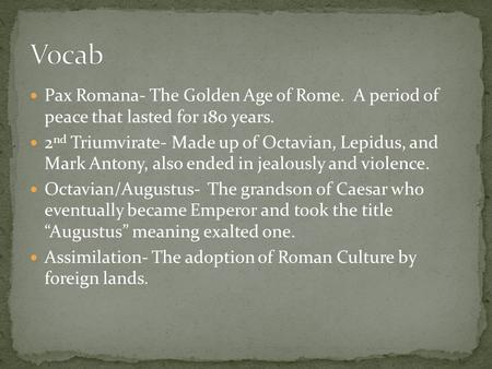 Pax Romana- The Golden Age of Rome. A period of peace that lasted for 180 years. 2 nd Triumvirate- Made up of Octavian, Lepidus, and Mark Antony, also.