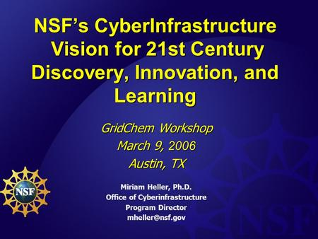 NSF's CyberInfrastructure Vision for 21st Century Discovery, Innovation, and Learning GridChem Workshop March 9, 2006 Austin, TX Miriam Heller, Ph.D.