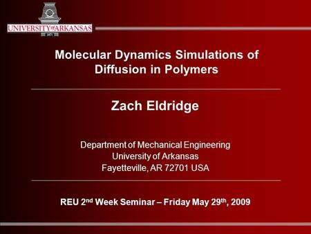 Molecular Dynamics Simulations of Diffusion in Polymers Zach Eldridge Department of Mechanical Engineering University of Arkansas Fayetteville, AR 72701.