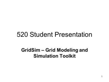 1 520 Student Presentation GridSim – Grid Modeling and Simulation Toolkit.