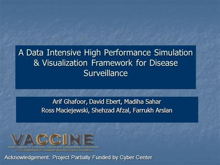 A Data Intensive High Performance Simulation & Visualization Framework for Disease Surveillance Arif Ghafoor, David Ebert, Madiha Sahar Ross Maciejewski,