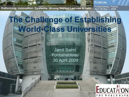 The Challenge of Establishing World-Class Universities Jamil Salmi Fontainebleau 30 April 2009.