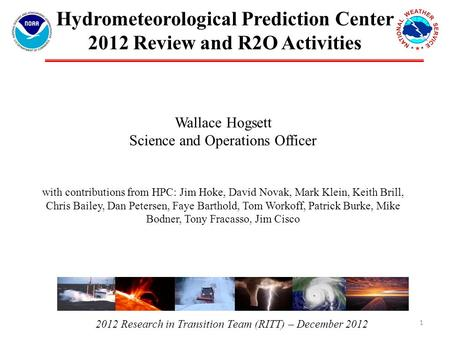 2012 Research in Transition Team (RITT) – December 2012 Hydrometeorological Prediction Center 2012 Review and R2O Activities Wallace Hogsett Science and.