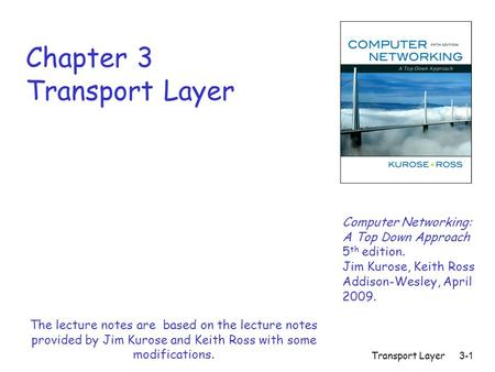 Transport Layer 3-1 Chapter 3 Transport Layer Computer Networking: A Top Down Approach 5 th edition. Jim Kurose, Keith Ross Addison-Wesley, April 2009.