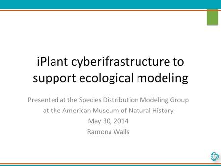 IPlant cyberifrastructure to support ecological modeling Presented at the Species Distribution Modeling Group at the American Museum of Natural History.