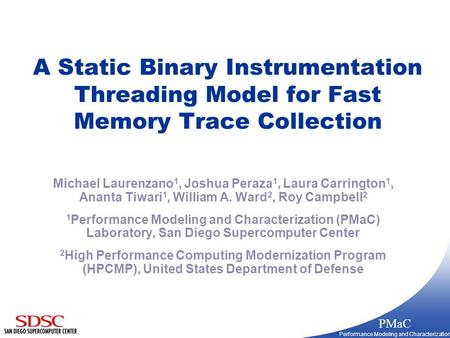 PMaC Performance Modeling and Characterization A Static Binary Instrumentation Threading Model for Fast Memory Trace Collection Michael Laurenzano 1, Joshua.