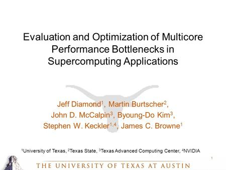 1 Evaluation and Optimization of Multicore Performance Bottlenecks in Supercomputing Applications Jeff Diamond 1, Martin Burtscher 2, John D. McCalpin.