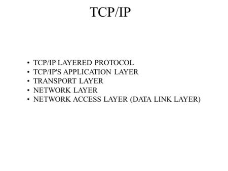 TCP/IP TCP/IP LAYERED PROTOCOL TCP/IP'S APPLICATION LAYER TRANSPORT LAYER NETWORK LAYER NETWORK ACCESS LAYER (DATA LINK LAYER)