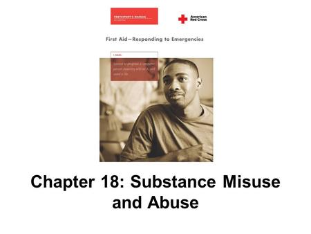 Chapter 18: Substance Misuse and Abuse. 292 AMERICAN RED CROSS FIRST AID–RESPONDING TO EMERGENCIES FOURTH EDITION Copyright © 2005 by The American National.