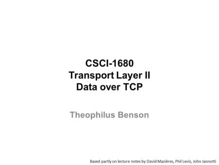 CSCI-1680 Transport Layer II Data over TCP Based partly on lecture notes by David Mazières, Phil Levis, John Jannotti Theophilus Benson.