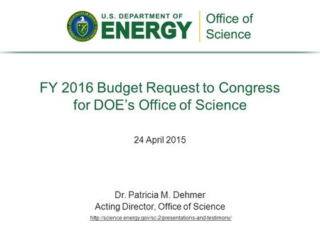 24 April 2015 FY 2016 Budget Request to Congress for DOE's Office of Science Dr. Patricia M. Dehmer Acting Director, Office of Science