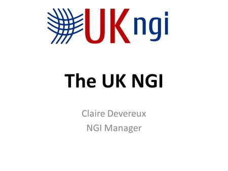 The UK NGI Claire Devereux NGI Manager. Overview What is it? Who does it include? How does it work? Why do we need it? How is it evolving and what does.