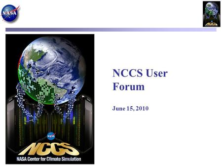 NCCS User Forum June 15, 2010. Agenda Current System Status Fred Reitz, HPC Operations NCCS Compute Capabilities Dan Duffy, Lead Architect User Services.