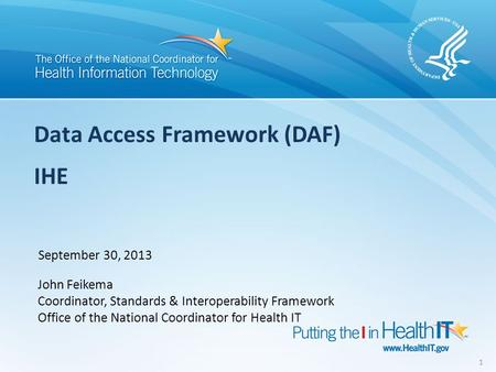 Data Access Framework (DAF) IHE September 30, 2013 John Feikema Coordinator, Standards & Interoperability Framework Office of the National Coordinator.