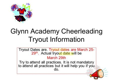 Glynn Academy Cheerleading Tryout Information Tryout Dates are. Tryout dates are March 25- 29 th. Actual tryout date will be March 29th Try to attend all.