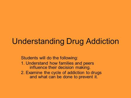 Understanding Drug Addiction Students will do the following: 1. Understand how families and peers influence their decision making. 2. Examine the cycle.
