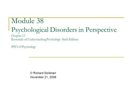 Module 38 Psychological Disorders in Perspective Chapter 12 Essentials of Understanding Psychology- Sixth Edition PSY110 Psychology © Richard Goldman.
