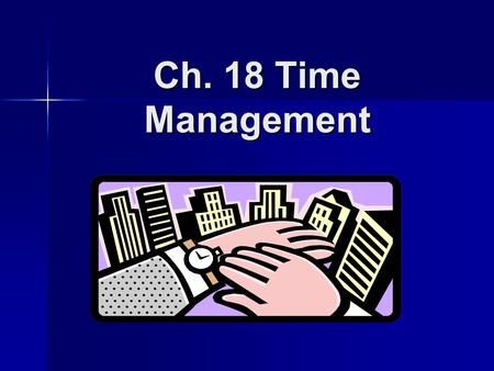 Ch. 18 Time Management. Questions to Help You Manage Your Time: What has to be done? What has to be done? How much of it has to be done? How much of it.