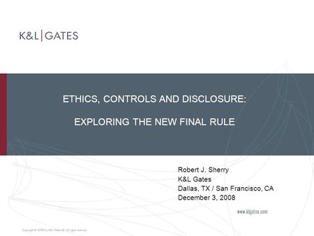 ETHICS, CONTROLS AND DISCLOSURE: EXPLORING THE NEW FINAL RULE Robert J. Sherry K&L Gates Dallas, TX / San Francisco, CA December 3, 2008.