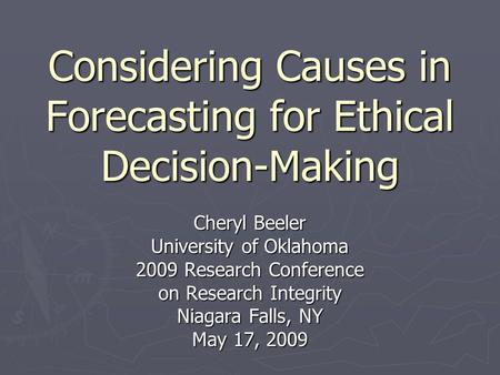 Considering Causes in Forecasting for Ethical Decision-Making Cheryl Beeler University of Oklahoma 2009 Research Conference on Research Integrity Niagara.