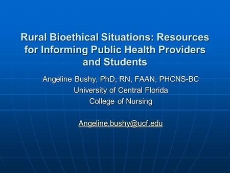 Rural Bioethical Situations: Resources for Informing Public Health Providers and Students Angeline Bushy, PhD, RN, FAAN, PHCNS-BC University of Central.