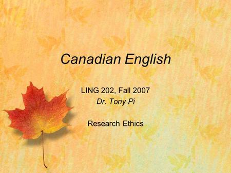 Canadian English LING 202, Fall 2007 Dr. Tony Pi Research Ethics.