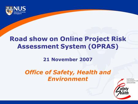 Road show on Online Project Risk Assessment System (OPRAS) 21 November 2007 Office of Safety, Health and Environment.