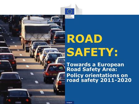 Transport ROAD SAFETY: Towards a European Road Safety Area: Policy orientations on road safety 2011-2020.