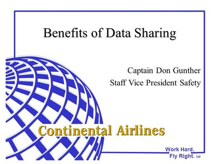 Work Hard. Fly Right. SM Benefits of Data Sharing Captain Don Gunther Staff Vice President Safety.
