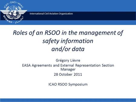 International Civil Aviation Organization Roles of an RSOO in the management of safety information and/or data Grégory Lièvre EASA Agreements and External.