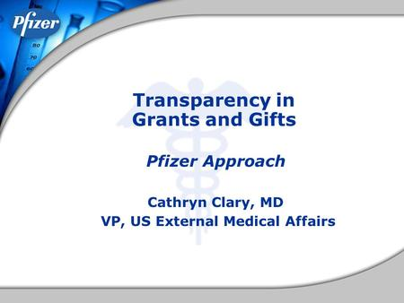 Transparency in Grants and Gifts Pfizer Approach Cathryn Clary, MD VP, US External Medical Affairs.